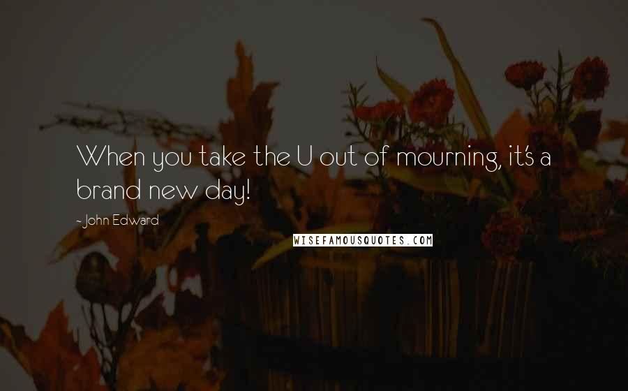 John Edward Quotes: When you take the U out of mourning, it's a brand new day!