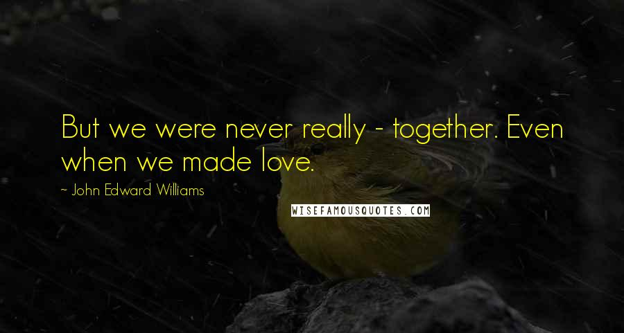 John Edward Williams Quotes But We Were Never Really