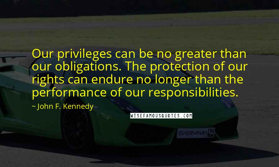 John F. Kennedy Quotes: Our privileges can be no greater than our obligations. The protection of our rights can endure no longer than the performance of our responsibilities.