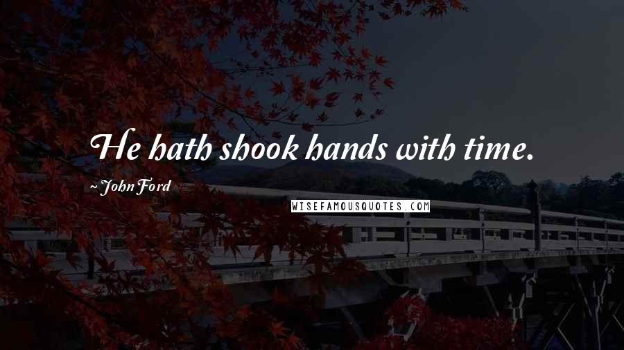 John Ford Quotes: He hath shook hands with time.