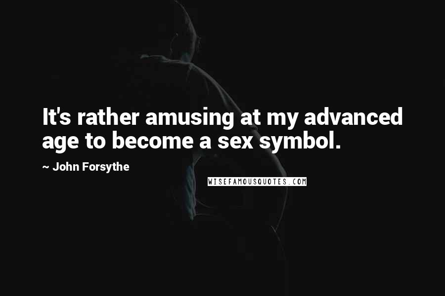 John Forsythe Quotes: It's rather amusing at my advanced age to become a sex symbol.
