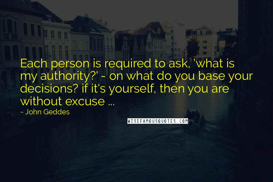 John Geddes Quotes: Each person is required to ask, 'what is my authority?' - on what do you base your decisions? if it's yourself, then you are without excuse ...