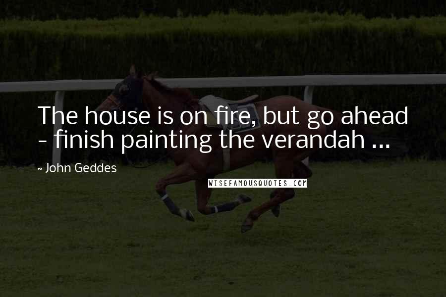 John Geddes Quotes: The house is on fire, but go ahead - finish painting the verandah ...