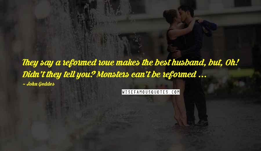 John Geddes Quotes: They say a reformed roue makes the best husband, but, Oh! Didn't they tell you? Monsters can't be reformed ...
