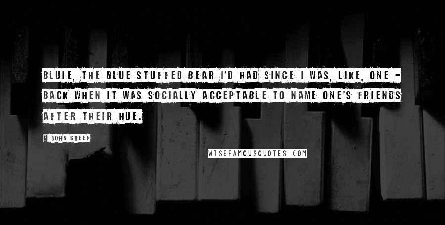 John Green Quotes: Bluie, the blue stuffed bear I'd had since I was, like, one - back when it was socially acceptable to name one's friends after their hue.