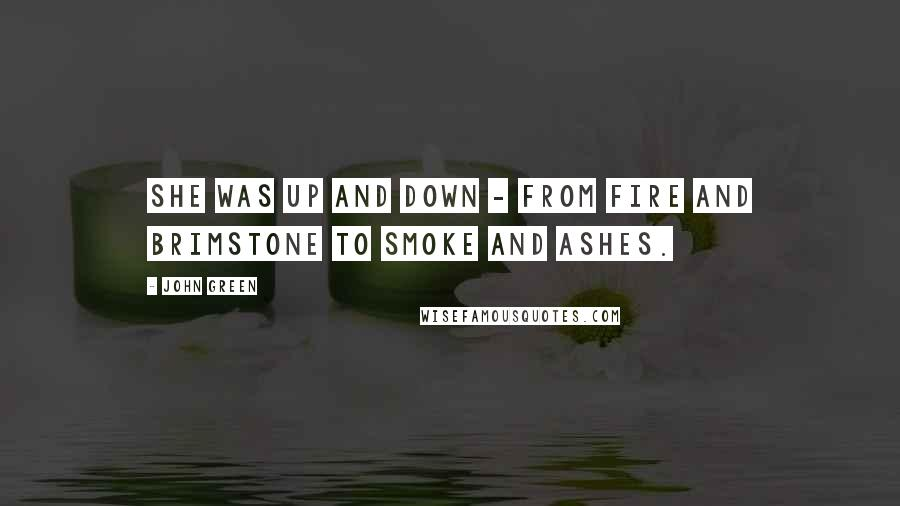 John Green Quotes: She was up and down - from fire and brimstone to smoke and ashes.
