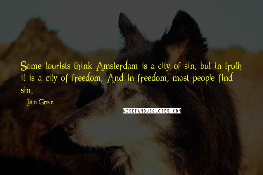 John Green Quotes: Some tourists think Amsterdam is a city of sin, but in truth it is a city of freedom. And in freedom, most people find sin.