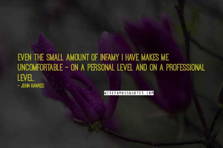 John Hawkes Quotes: Even the small amount of infamy I have makes me uncomfortable - on a personal level and on a professional level.