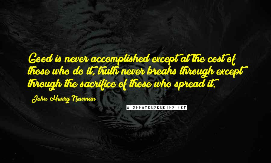 John Henry Newman Quotes: Good is never accomplished except at the cost of those who do it, truth never breaks through except through the sacrifice of those who spread it.
