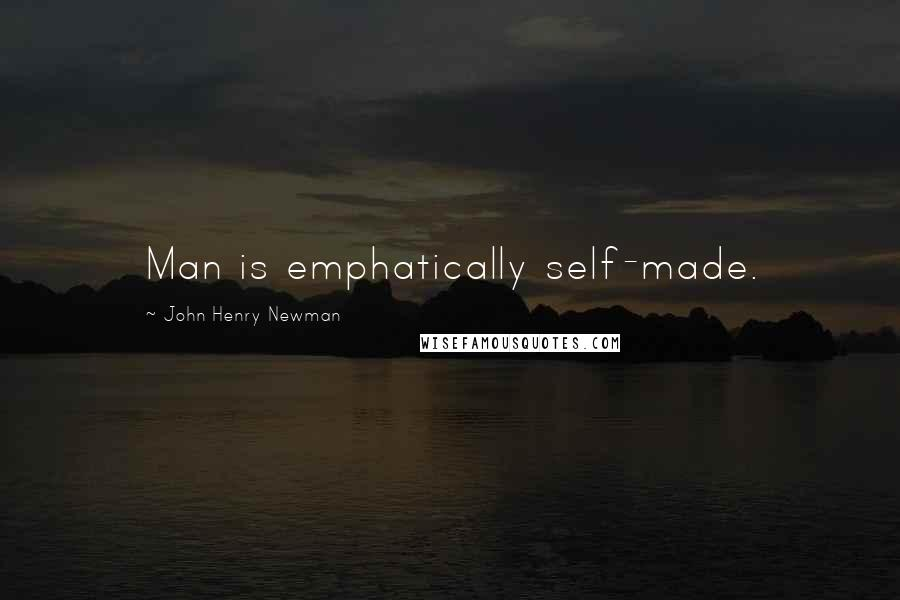 John Henry Newman Quotes: Man is emphatically self-made.