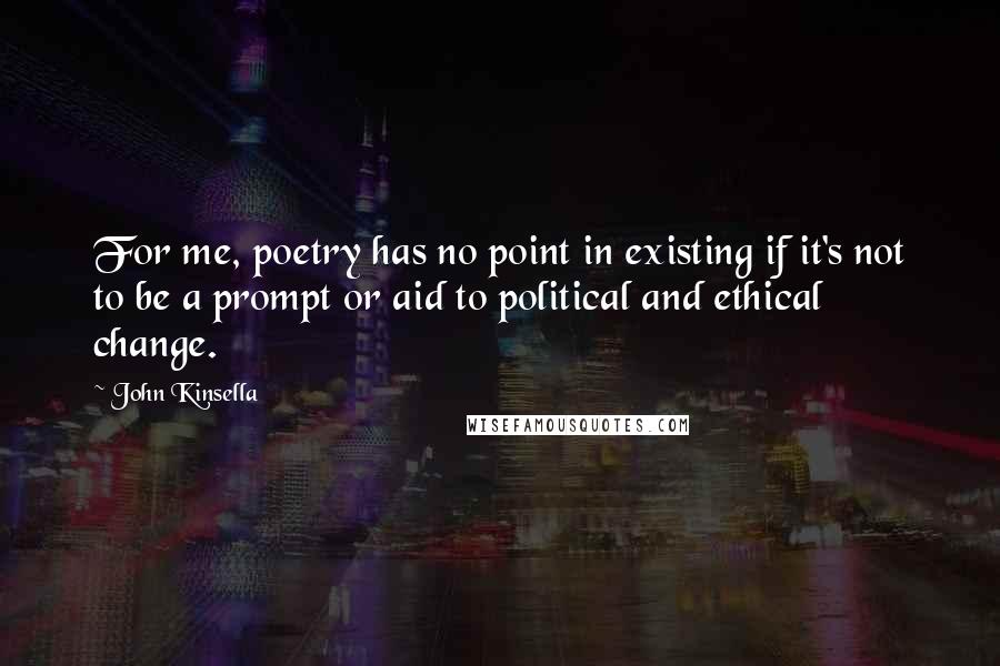 John Kinsella Quotes: For me, poetry has no point in existing if it's not to be a prompt or aid to political and ethical change.