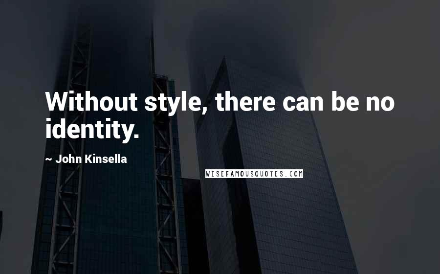 John Kinsella Quotes: Without style, there can be no identity.