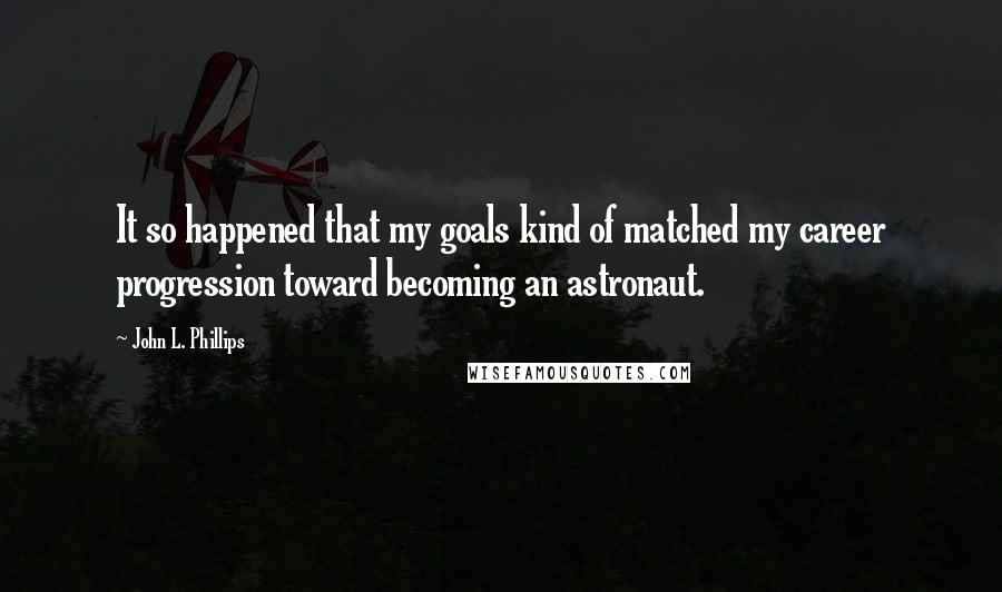 John L. Phillips Quotes: It so happened that my goals kind of matched my career progression toward becoming an astronaut.