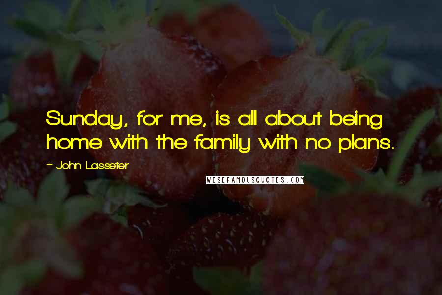 John Lasseter Quotes: Sunday, for me, is all about being home with the family with no plans.