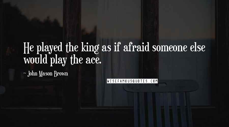 John Mason Brown Quotes: He played the king as if afraid someone else would play the ace.