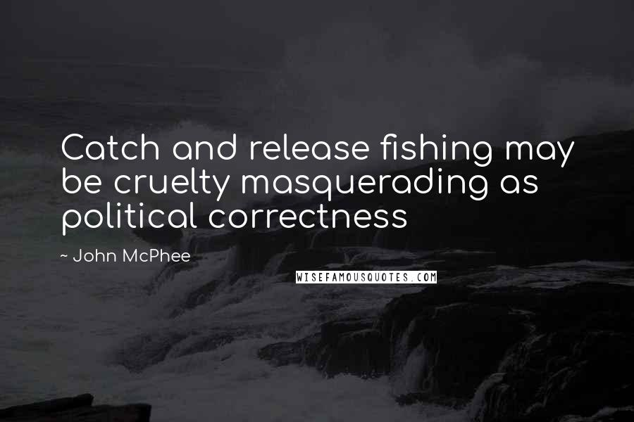 John McPhee Quotes: Catch and release fishing may be cruelty masquerading as political correctness