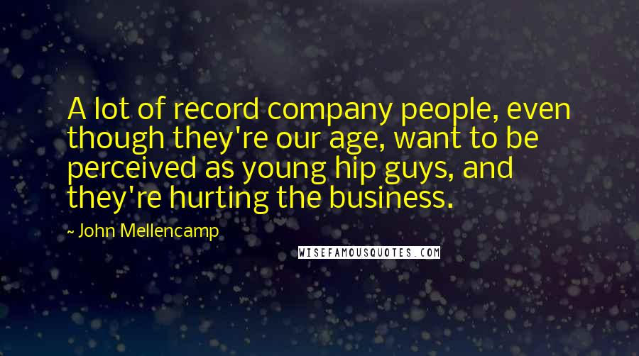 John Mellencamp Quotes: A lot of record company people, even though they're our age, want to be perceived as young hip guys, and they're hurting the business.