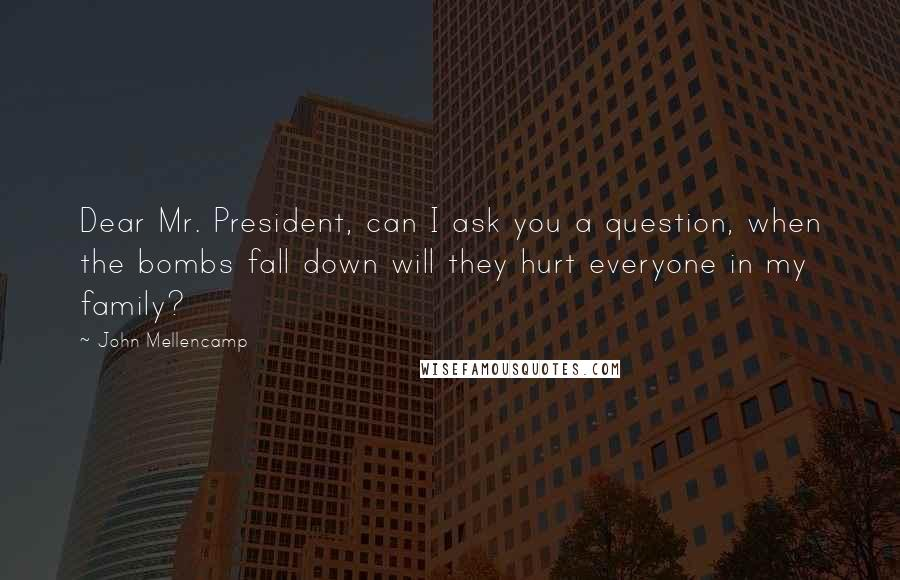 John Mellencamp Quotes: Dear Mr. President, can I ask you a question, when the bombs fall down will they hurt everyone in my family?