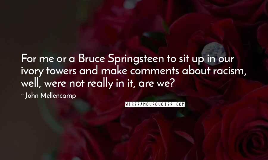 John Mellencamp Quotes: For me or a Bruce Springsteen to sit up in our ivory towers and make comments about racism, well, were not really in it, are we?