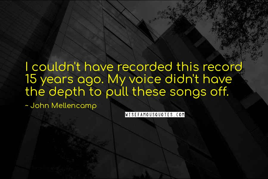 John Mellencamp Quotes: I couldn't have recorded this record 15 years ago. My voice didn't have the depth to pull these songs off.