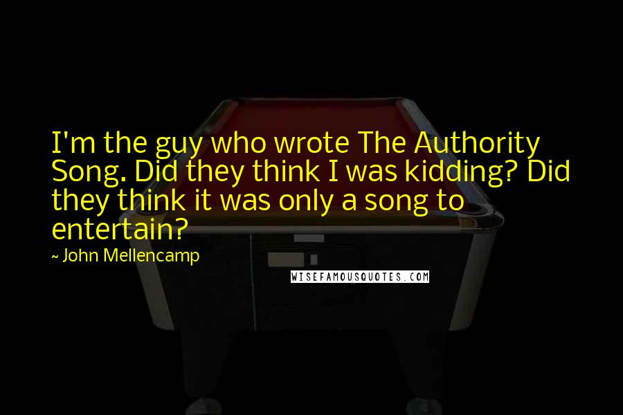 John Mellencamp Quotes: I'm the guy who wrote The Authority Song. Did they think I was kidding? Did they think it was only a song to entertain?