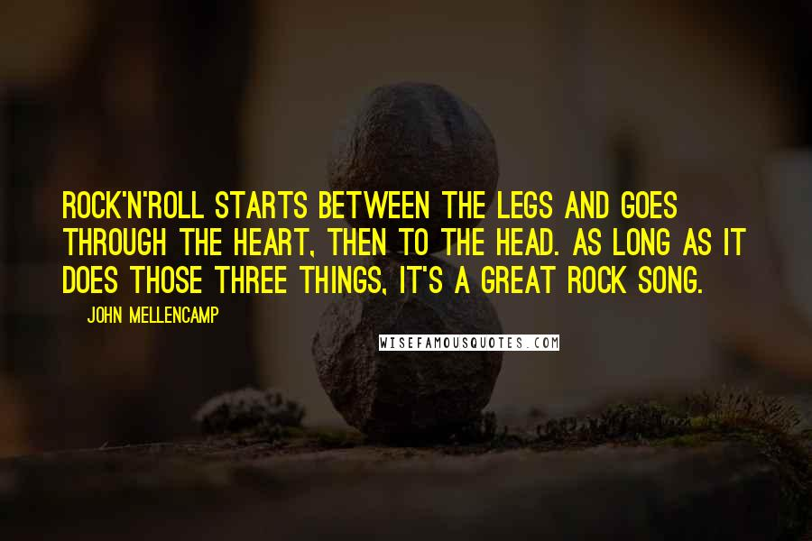 John Mellencamp Quotes: Rock'n'roll starts between the legs and goes through the heart, then to the head. As long as it does those three things, it's a great rock song.