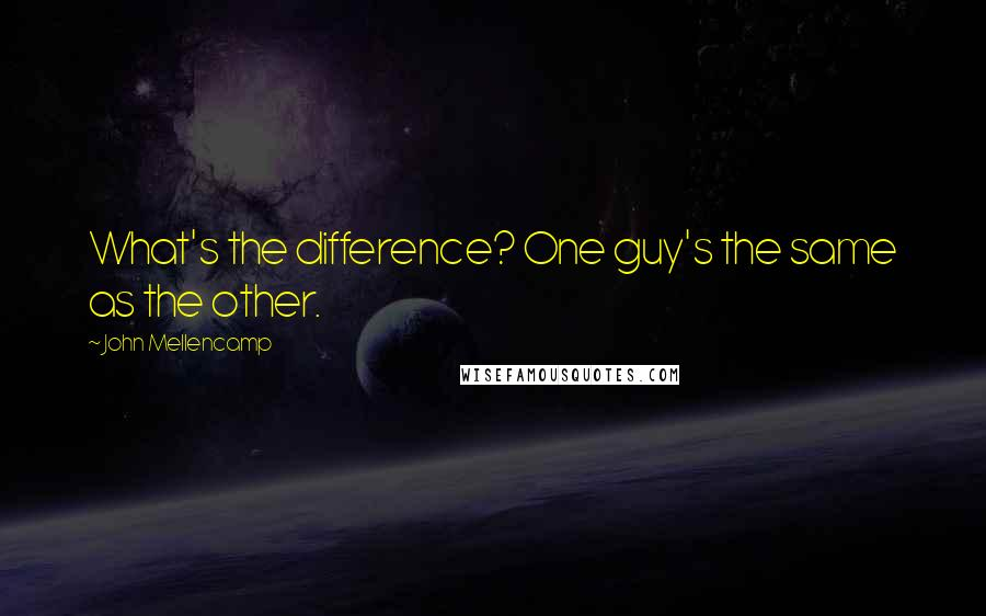 John Mellencamp Quotes: What's the difference? One guy's the same as the other.