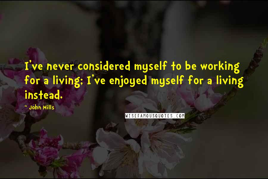 John Mills Quotes: I've never considered myself to be working for a living; I've enjoyed myself for a living instead.
