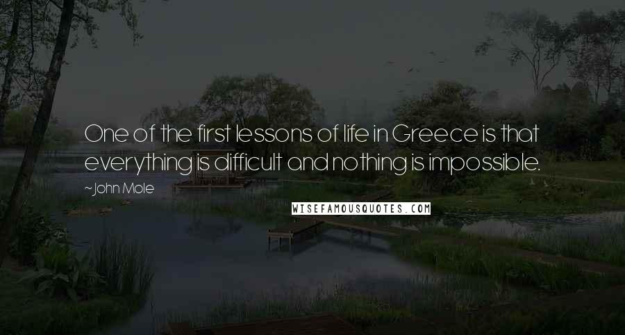 John Mole Quotes: One of the first lessons of life in Greece is that everything is difficult and nothing is impossible.