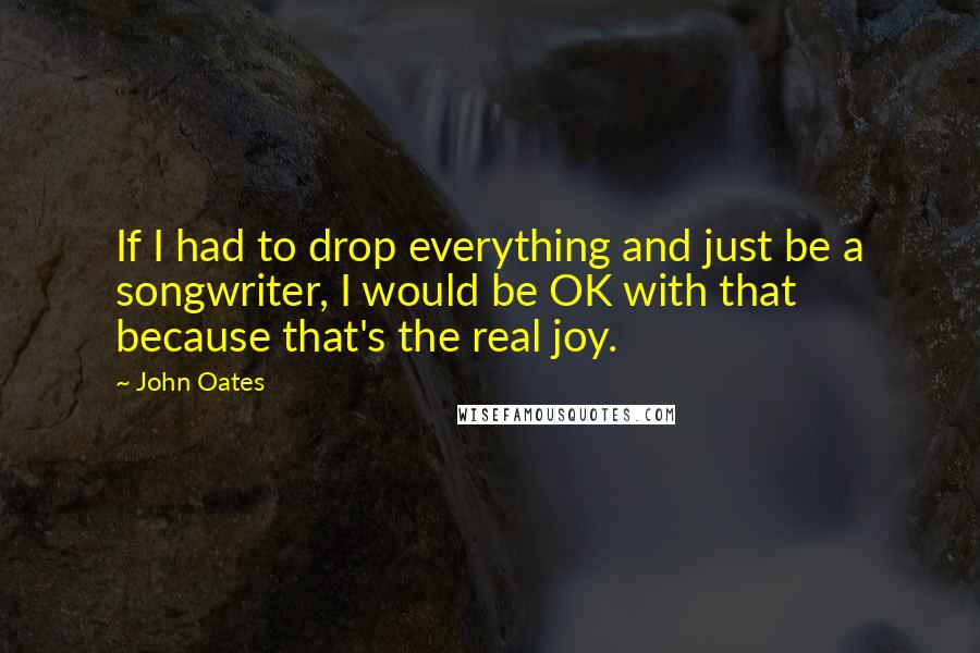 John Oates Quotes: If I had to drop everything and just be a songwriter, I would be OK with that because that's the real joy.
