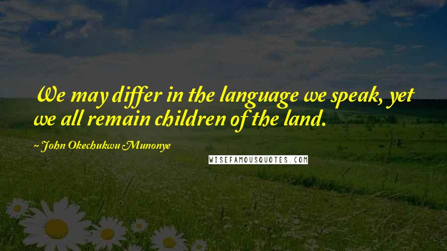 John Okechukwu Munonye Quotes: We may differ in the language we speak, yet we all remain children of the land.