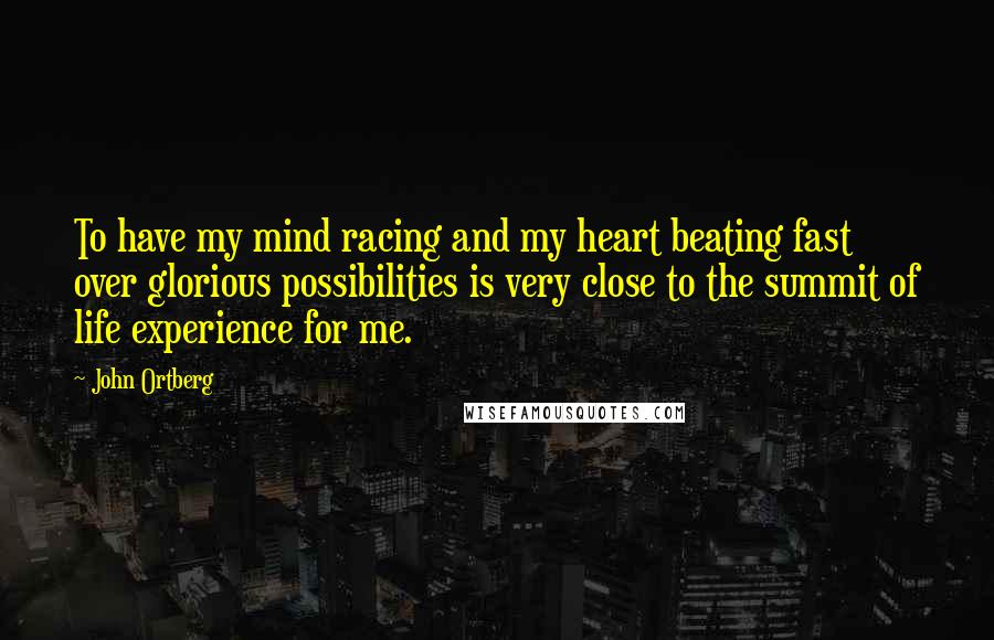 John Ortberg Quotes: To have my mind racing and my heart beating fast over glorious possibilities is very close to the summit of life experience for me.
