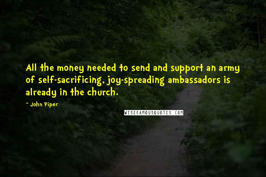 John Piper Quotes: All the money needed to send and support an army of self-sacrificing, joy-spreading ambassadors is already in the church.