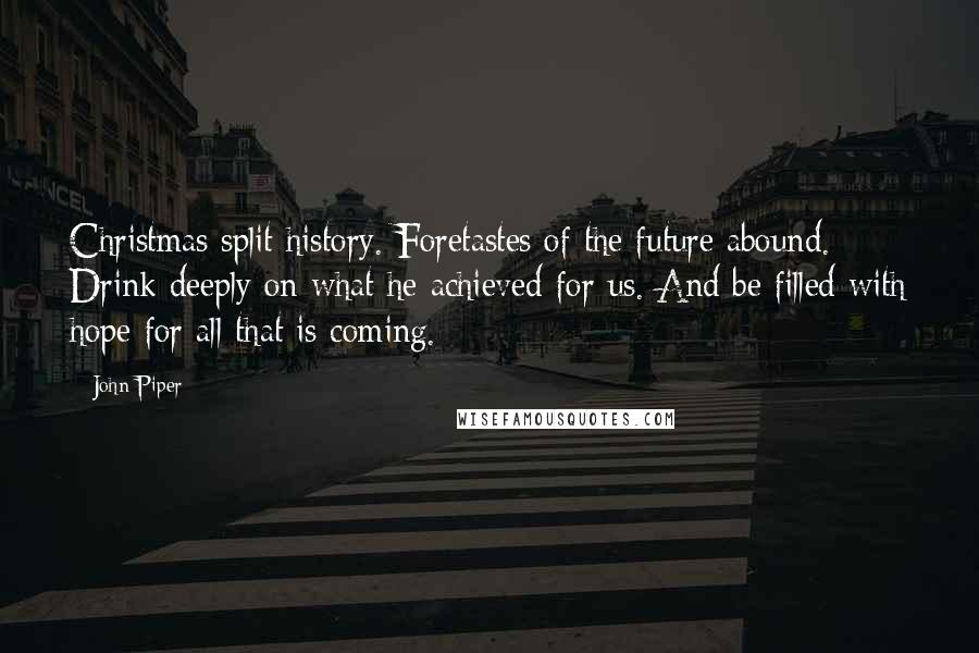 John Piper Quotes: Christmas split history. Foretastes of the future abound. Drink deeply on what he achieved for us. And be filled with hope for all that is coming.