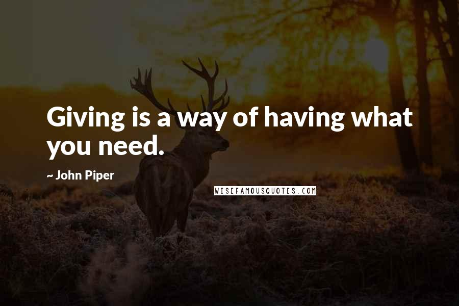John Piper Quotes: Giving is a way of having what you need.