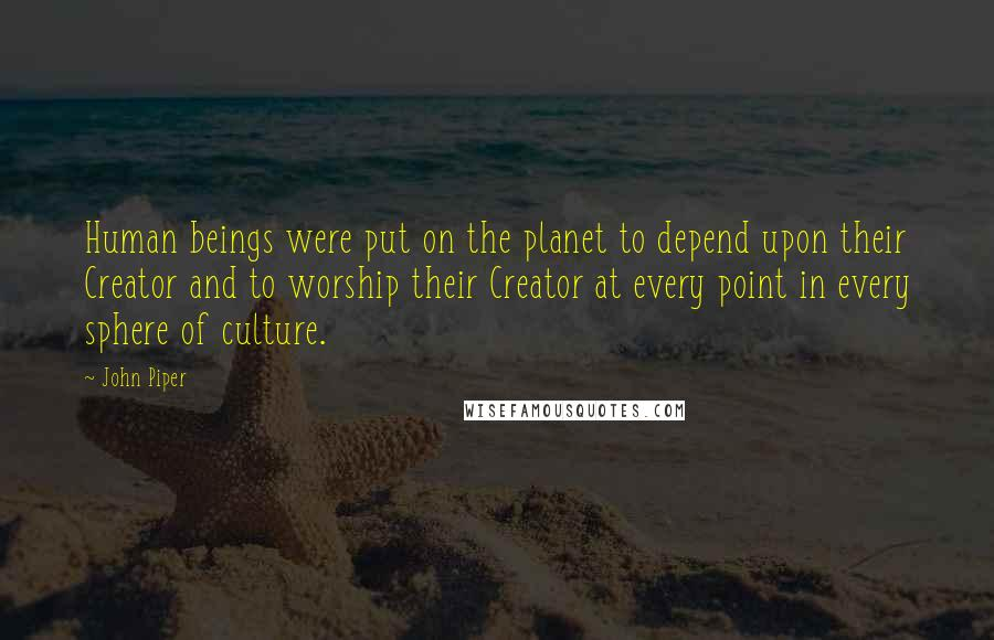 John Piper Quotes: Human beings were put on the planet to depend upon their Creator and to worship their Creator at every point in every sphere of culture.