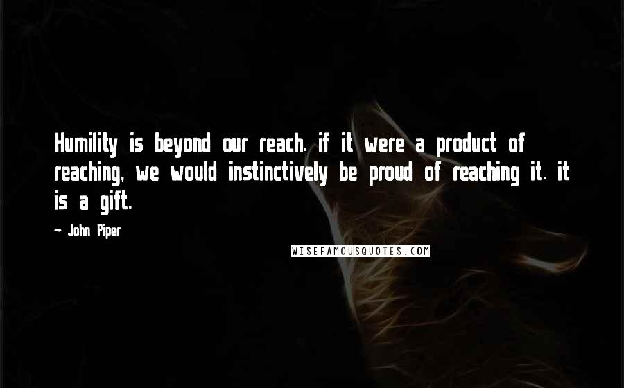John Piper Quotes: Humility is beyond our reach. if it were a product of reaching, we would instinctively be proud of reaching it. it is a gift.