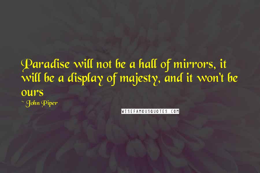 John Piper Quotes: Paradise will not be a hall of mirrors, it will be a display of majesty, and it won't be ours