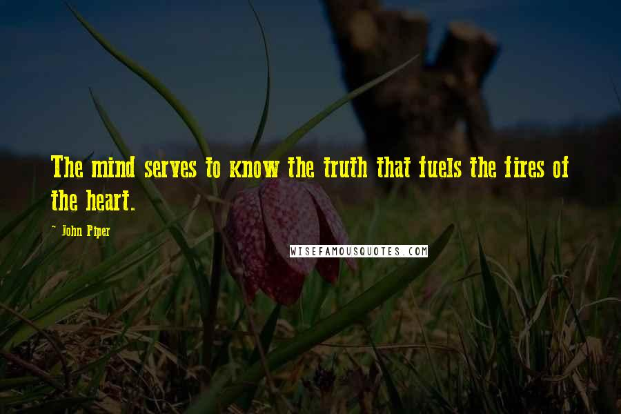 John Piper Quotes: The mind serves to know the truth that fuels the fires of the heart.