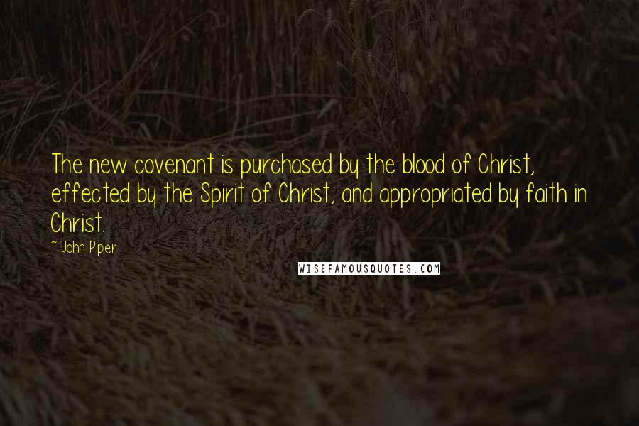John Piper Quotes: The new covenant is purchased by the blood of Christ, effected by the Spirit of Christ, and appropriated by faith in Christ.