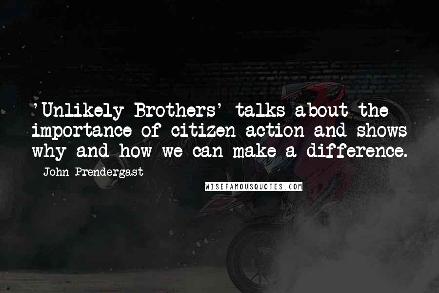 John Prendergast Quotes: 'Unlikely Brothers' talks about the importance of citizen action and shows why and how we can make a difference.