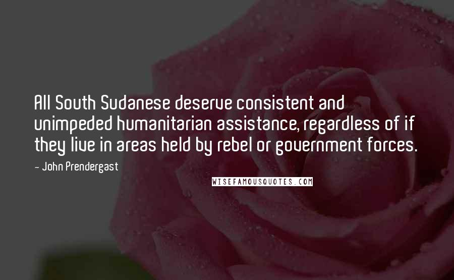 John Prendergast Quotes: All South Sudanese deserve consistent and unimpeded humanitarian assistance, regardless of if they live in areas held by rebel or government forces.