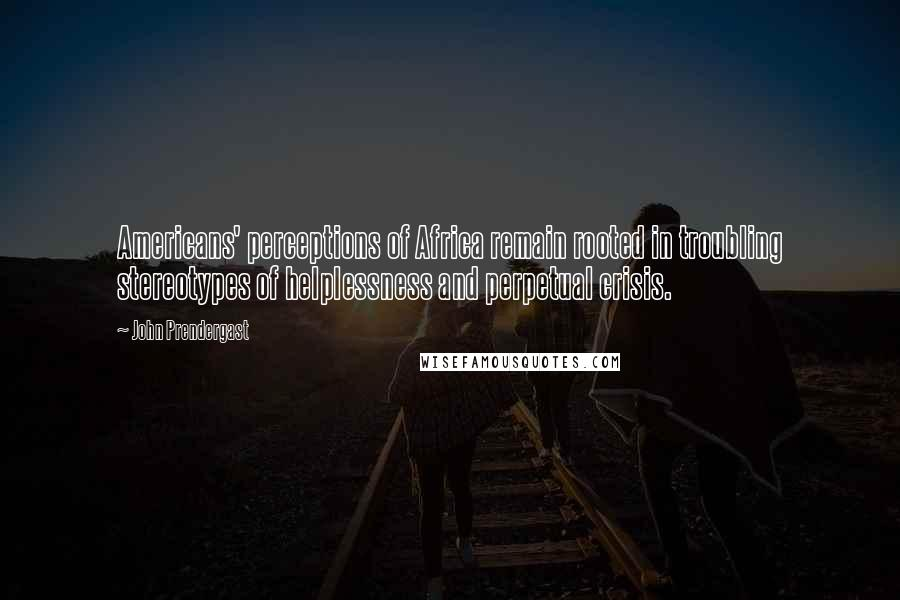 John Prendergast Quotes: Americans' perceptions of Africa remain rooted in troubling stereotypes of helplessness and perpetual crisis.