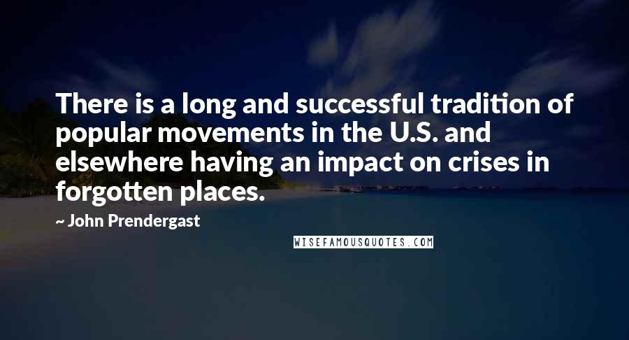 John Prendergast Quotes: There is a long and successful tradition of popular movements in the U.S. and elsewhere having an impact on crises in forgotten places.