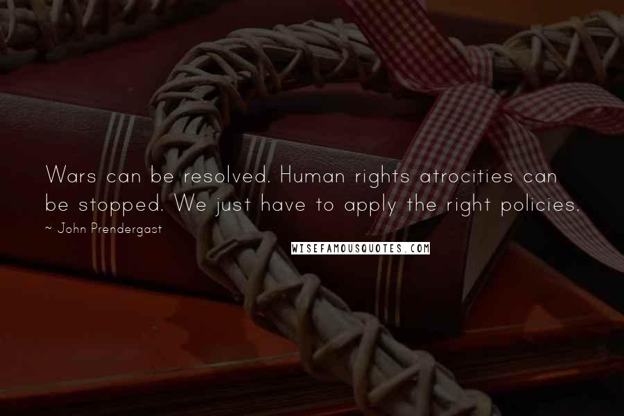John Prendergast Quotes: Wars can be resolved. Human rights atrocities can be stopped. We just have to apply the right policies.