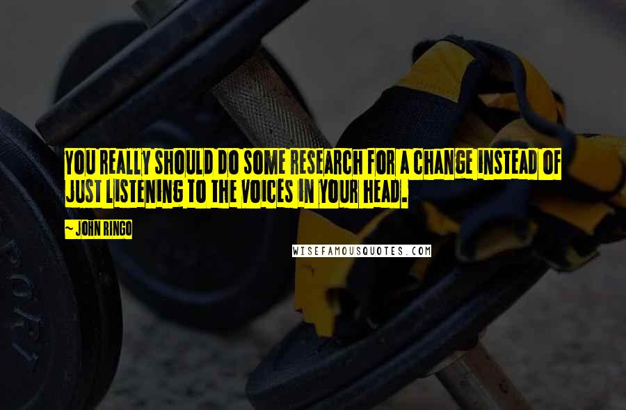John Ringo Quotes: You really should do some research for a change instead of just listening to the voices in your head.