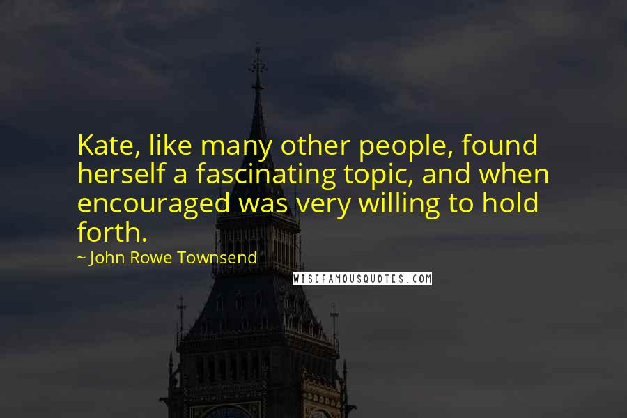 John Rowe Townsend Quotes: Kate, like many other people, found herself a fascinating topic, and when encouraged was very willing to hold forth.