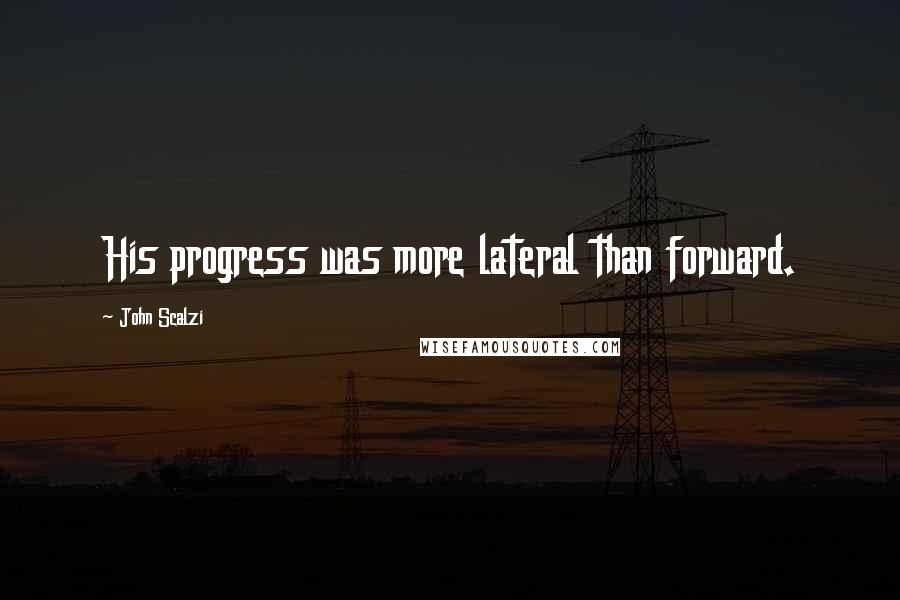 John Scalzi Quotes: His progress was more lateral than forward.