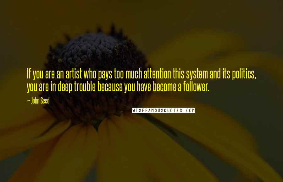 John Seed Quotes: If you are an artist who pays too much attention this system and its politics, you are in deep trouble because you have become a follower.