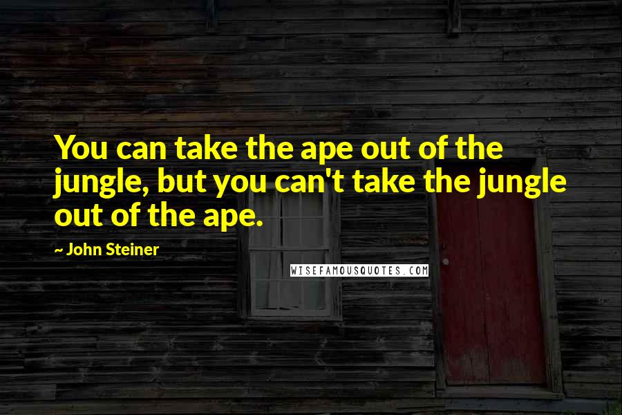 John Steiner Quotes: You can take the ape out of the jungle, but you can't take the jungle out of the ape.